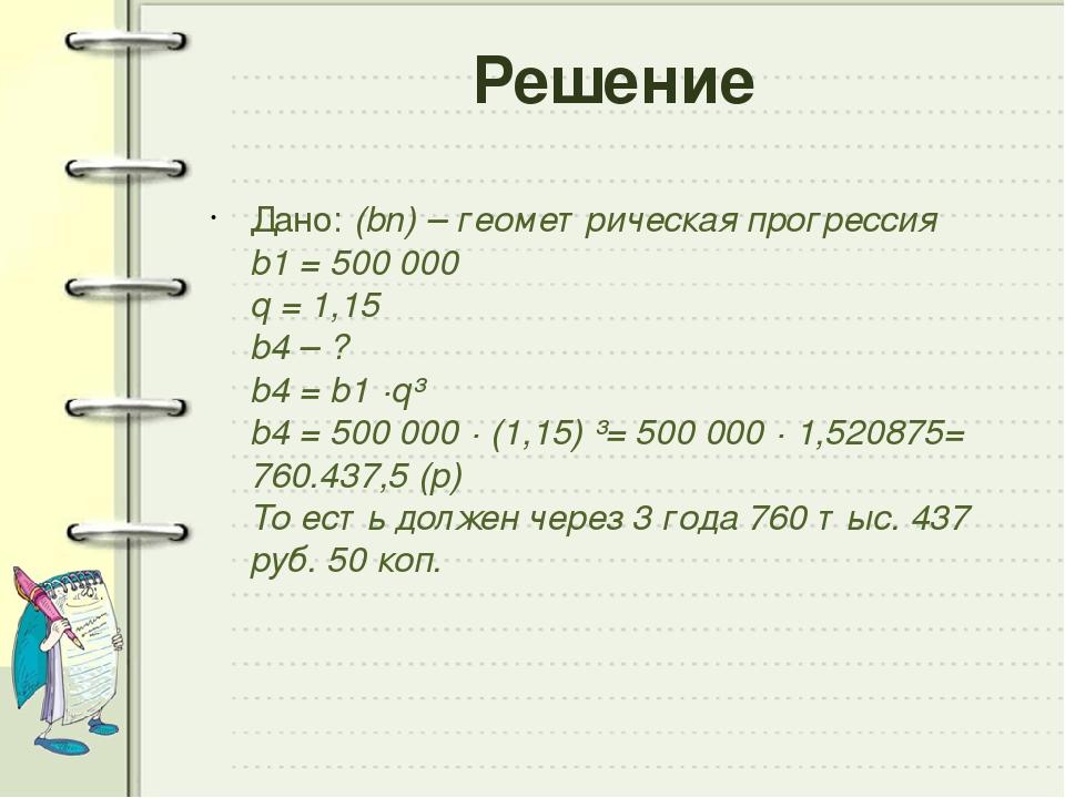 Решение Дано:(bn) – геометрическая прогрессия b1= 500 000 q = 1,15 b4– ? b...