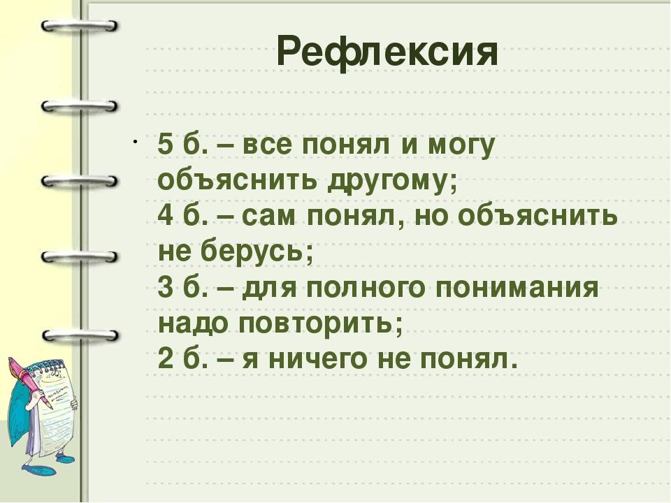 Рефлексия 5 б. – все понял и могу объяснить другому; 4 б. – сам понял, но объ...