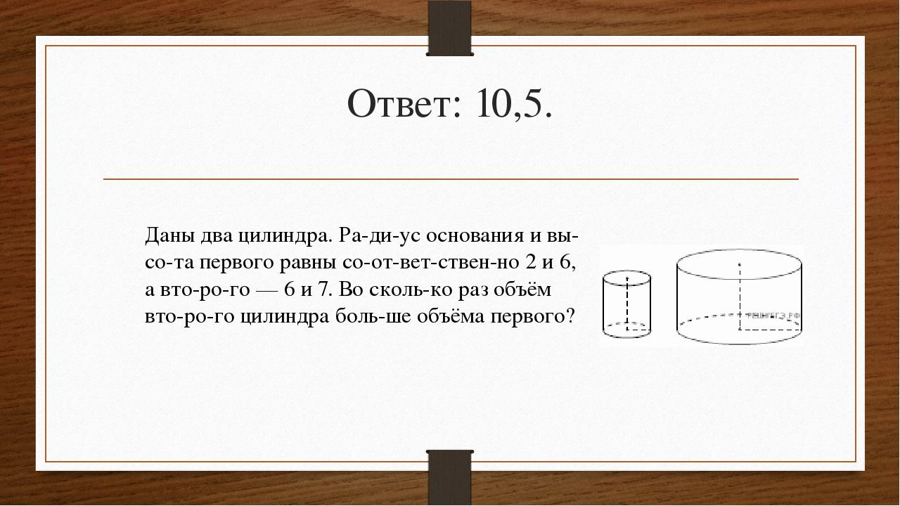 Ответ: 10,5. Даны два цилиндра. Радиус основания и высота первого равны с...