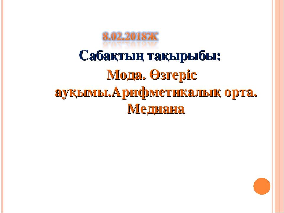 Сабақтың тақырыбы: Мода. Өзгеріс ауқымы.Арифметикалық орта. Медиана