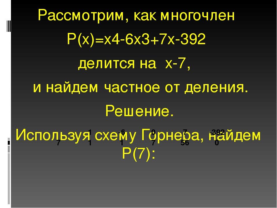 Рассмотрим, как многочлен Р(х)=х4-6х3+7х-392 делится на х-7, и найдем частное...