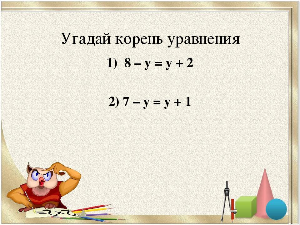 Угадай корень уравнения 1) 8 – у = у + 2 2) 7 – у = у + 1