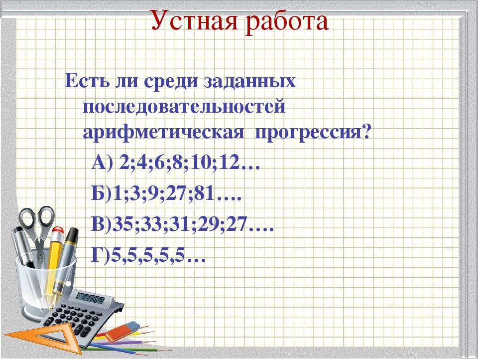 Устная работа Есть ли среди заданных последовательностей арифметическая прогр...