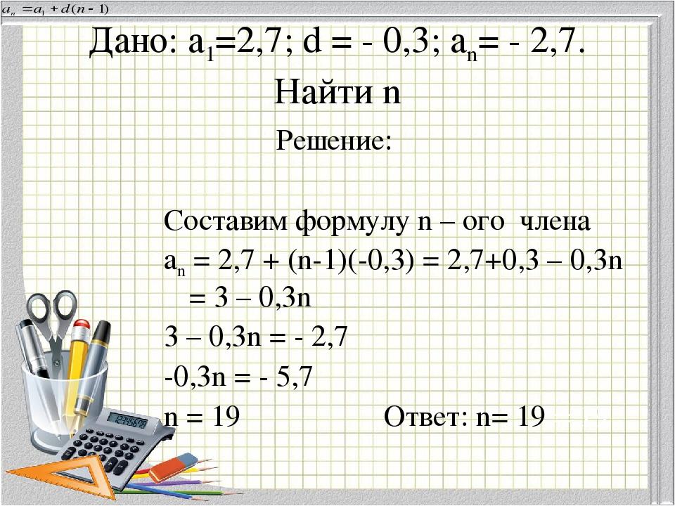 Дано: а1=2,7; d = - 0,3; an= - 2,7. Найти n Решение: Составим формулу n – ого...