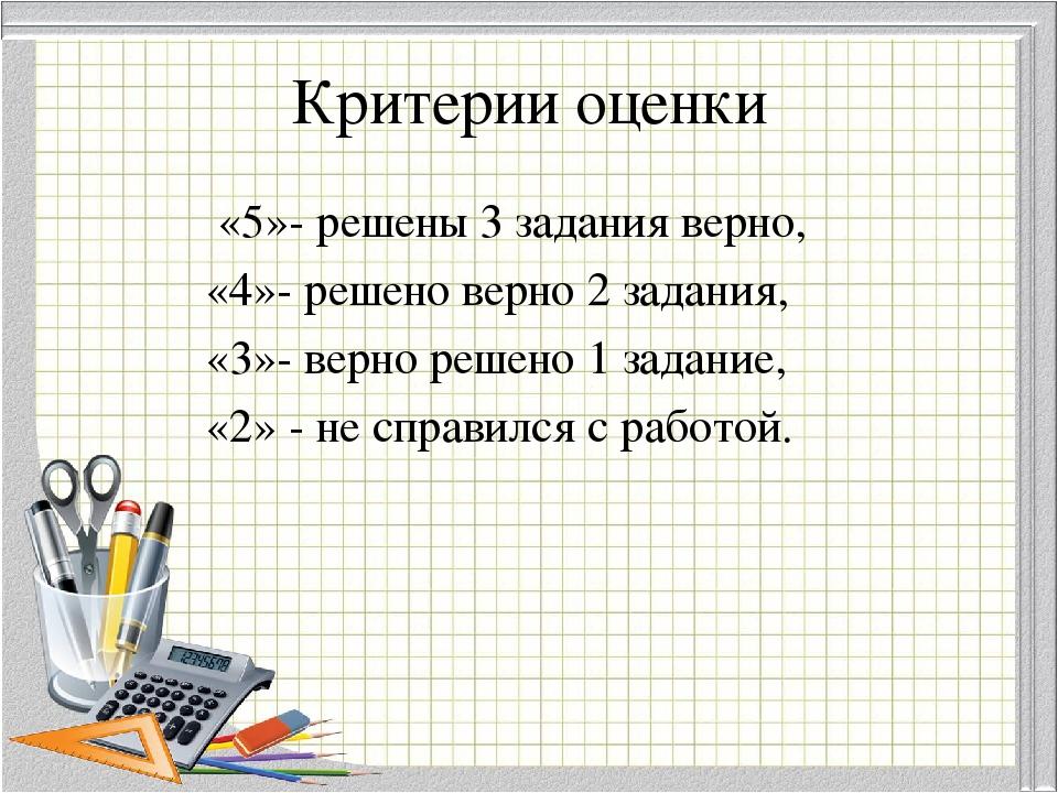 Критерии оценки «5»- решены 3 задания верно, «4»- решено верно 2 задания, «3»...