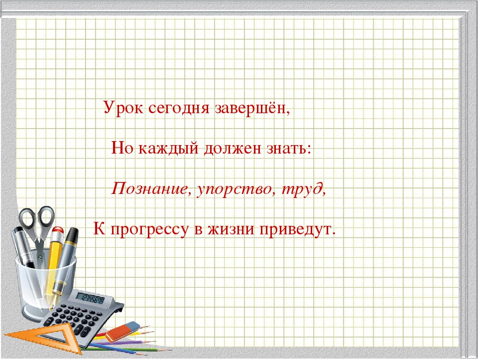 Урок сегодня завершён, Но каждый должен знать: Познание, упорство, труд, К пр...