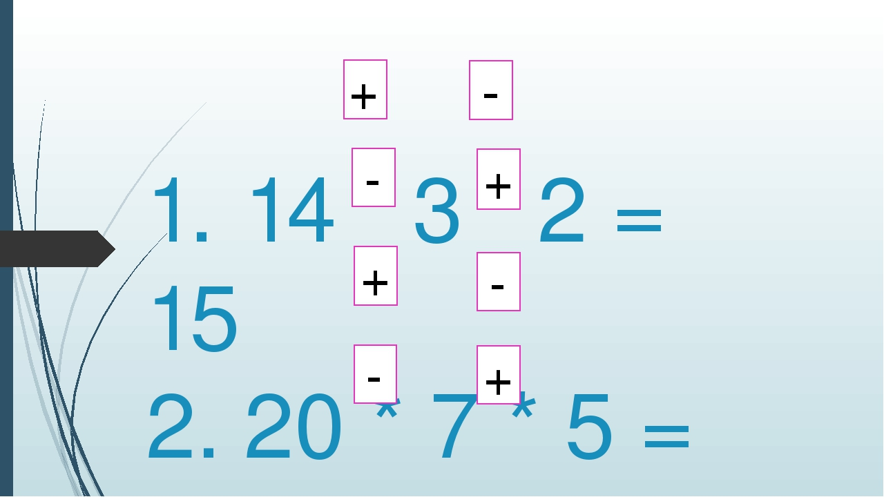 1. 14 3 2 = 15 2. 20 * 7 * 5 = 18 3. 13 * 6 * 10 = 9 4. 19 * 6 * 4 = 17 - + -...