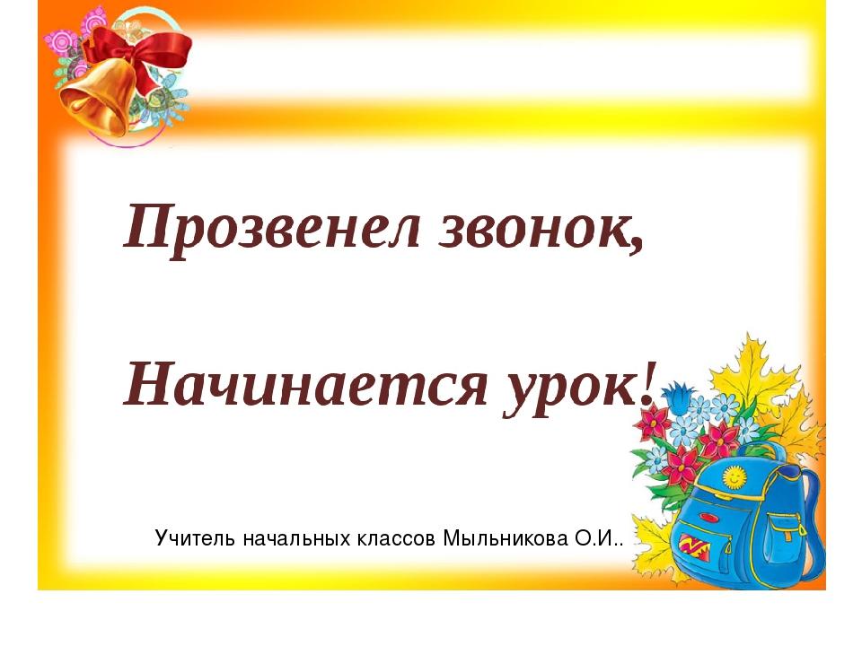 Учитель начальных классов Мыльникова О.И..