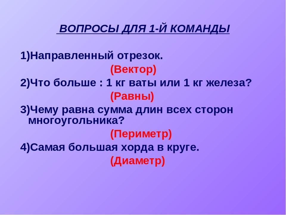 ВОПРОСЫ ДЛЯ 1-Й КОМАНДЫ 1)Направленный отрезок. (Вектор) 2)Что больше : 1 кг...
