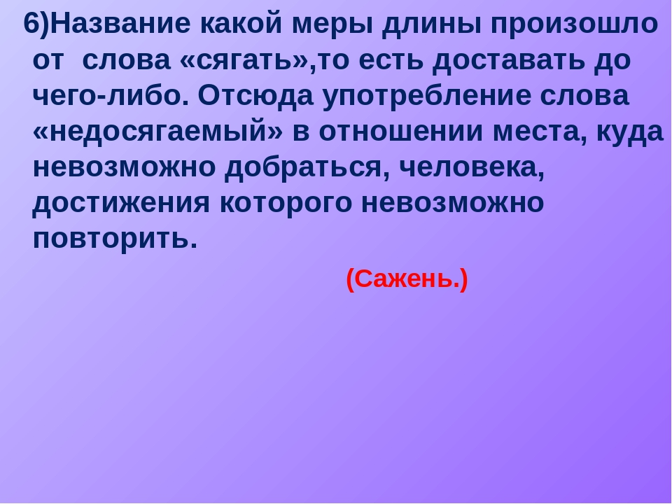6)Название какой меры длины произошло от слова «сягать»,то есть доставать до...