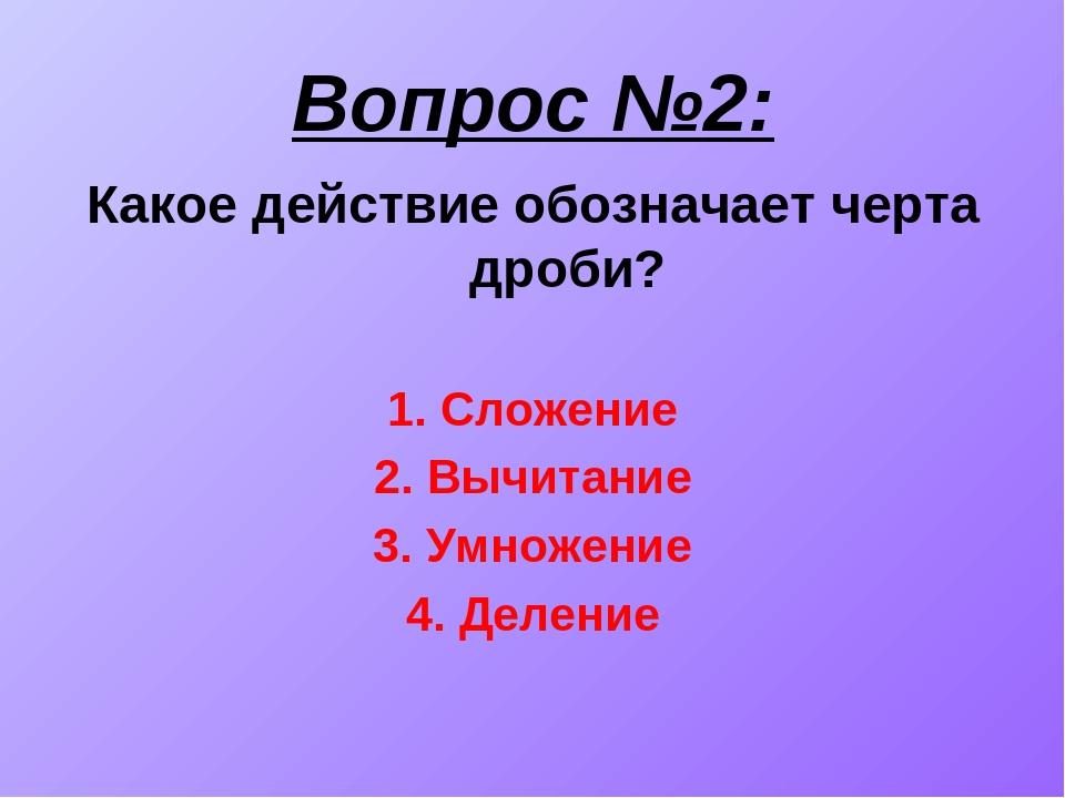 Вопрос №2: Какое действие обозначает черта дроби? 1. Сложение 2. Вычитание 3....