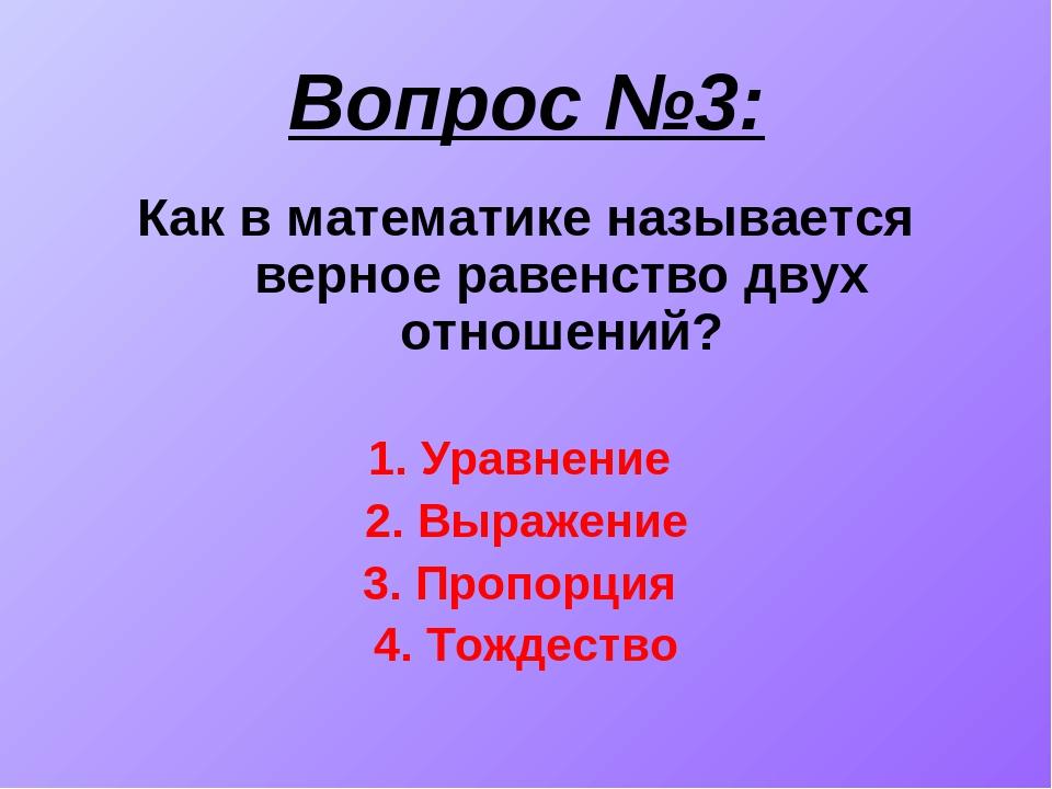 Вопрос №3: Как в математике называется верное равенство двух отношений? 1. Ур...