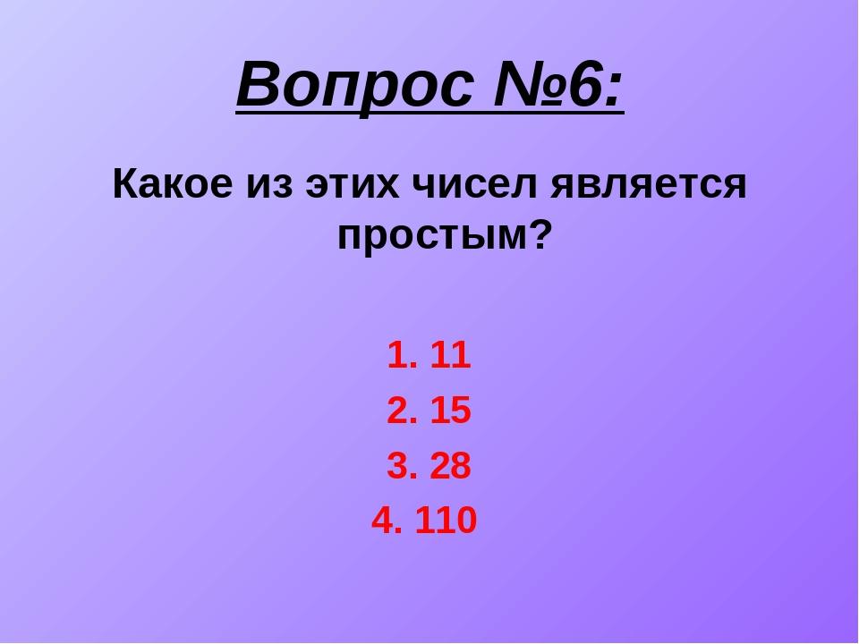Вопрос №6: Какое из этих чисел является простым? 1. 11 2. 15 3. 28 4. 110
