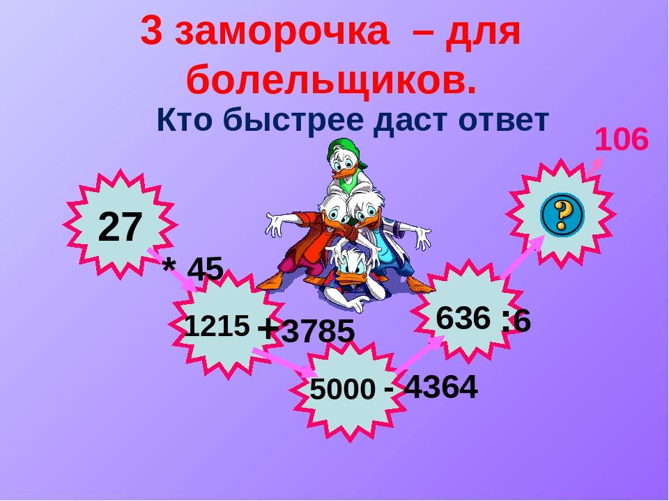 3 заморочка – для болельщиков. Кто быстрее даст ответ 27 * 45 +3785 - 4364 :6...