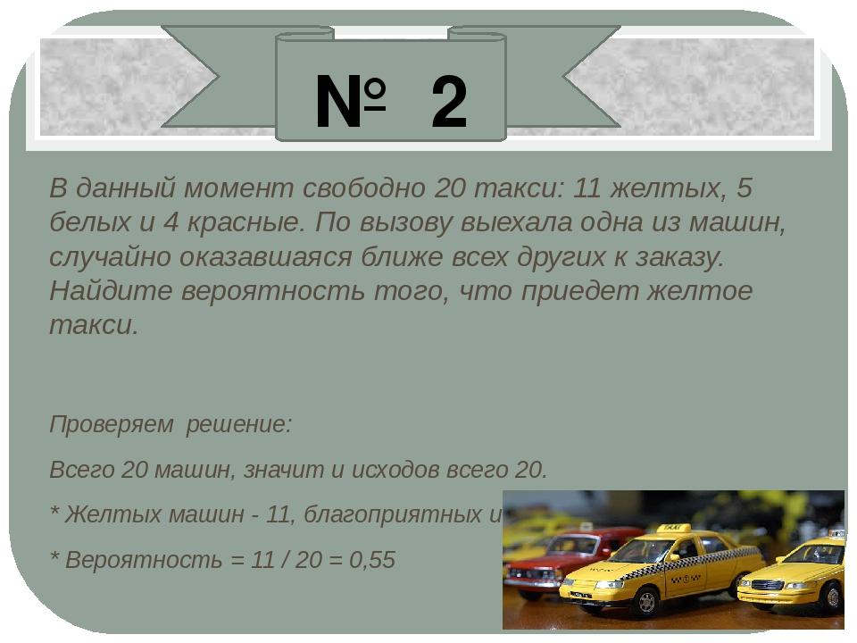 В данный момент свободно 20 такси: 11 желтых, 5 белых и 4 красные. По вызову...