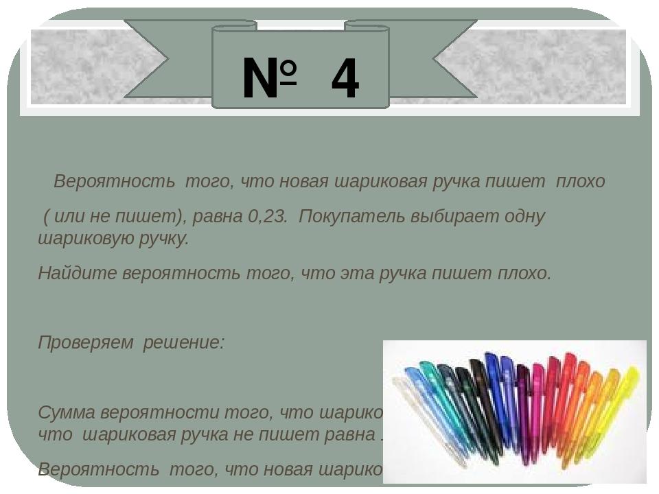 Вероятность того, что новая шариковая ручка пишет плохо ( или не пишет), равн...