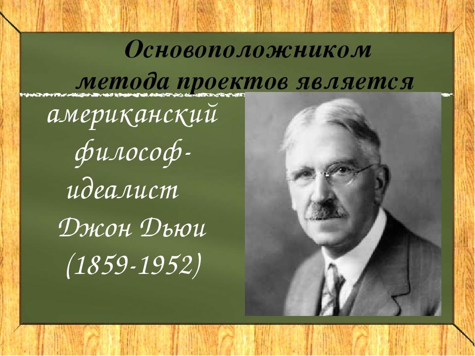американский философ-идеалист Джон Дьюи (1859-1952) Основоположником метода п...