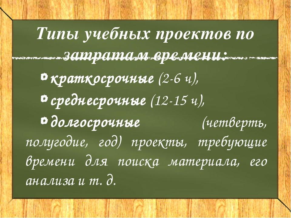 Типы учебных проектов по затратам времени: краткосрочные (2-6 ч), среднесрочн...