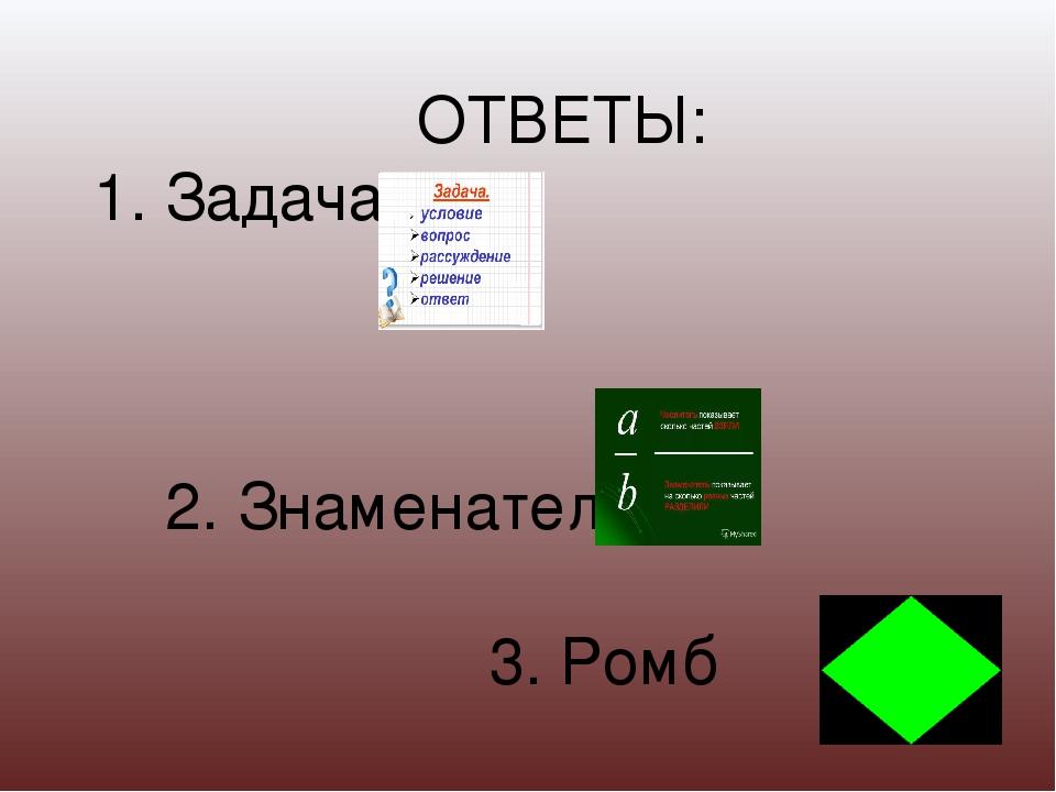 ОТВЕТЫ: 1. Задача 2. Знаменатель 3. Ромб