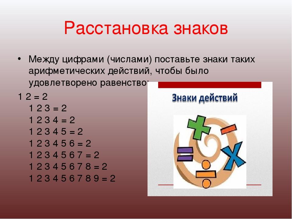 Расстановка знаков Между цифрами (числами) поставьте знаки таких арифметическ...