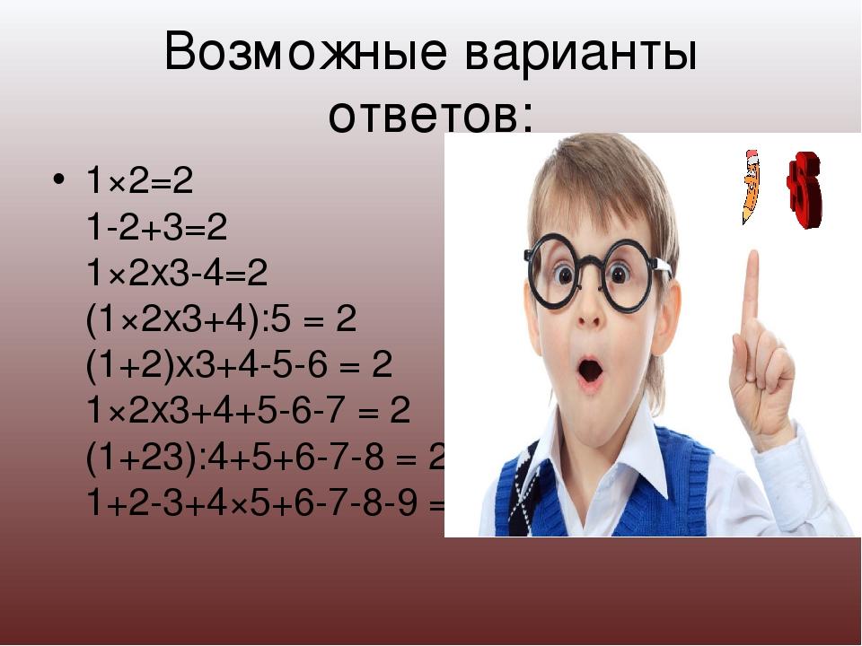Возможные варианты ответов: 1×2=2 1-2+3=2 1×2х3-4=2 (1×2х3+4):5 = 2 (1+2)х3+4...