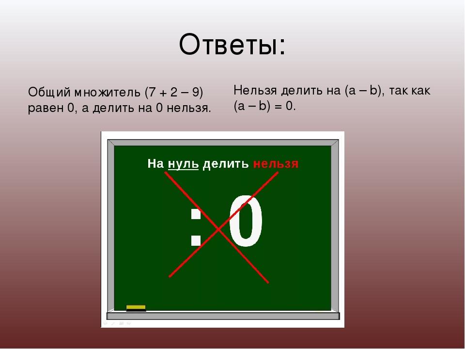 Ответы: Общий множитель (7 + 2 – 9) равен 0, а делить на 0 нельзя. Нельзя дел...