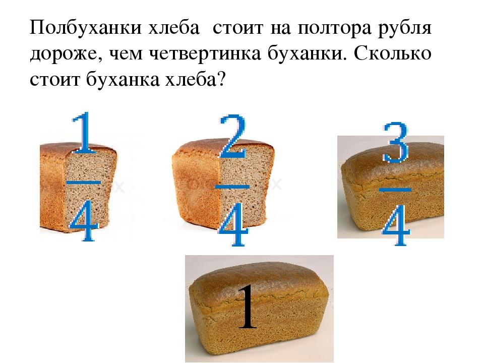 Полбуханки хлеба стоит на полтора рубля дороже, чем четвертинка буханки. Скол...