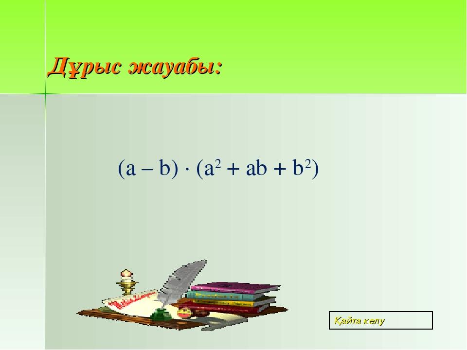 Дұрыс жауабы: (a – b) · (a2 + ab + b2) Қайта келу