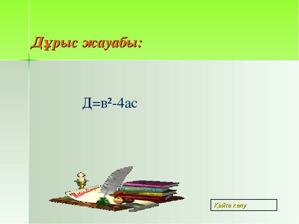 Дұрыс жауабы: Д=в²-4ас Қайта келу
