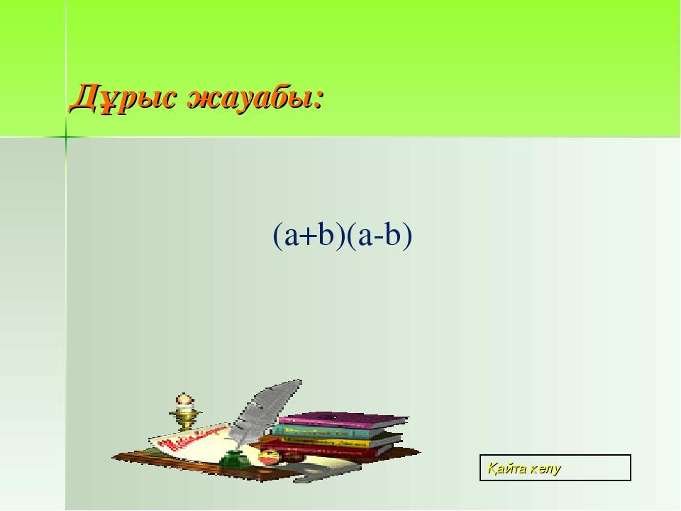 Дұрыс жауабы: (a+b)(a-b) Қайта келу