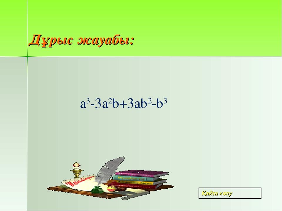 а3-3а2b+3ab2-b3 Дұрыс жауабы: Қайта келу