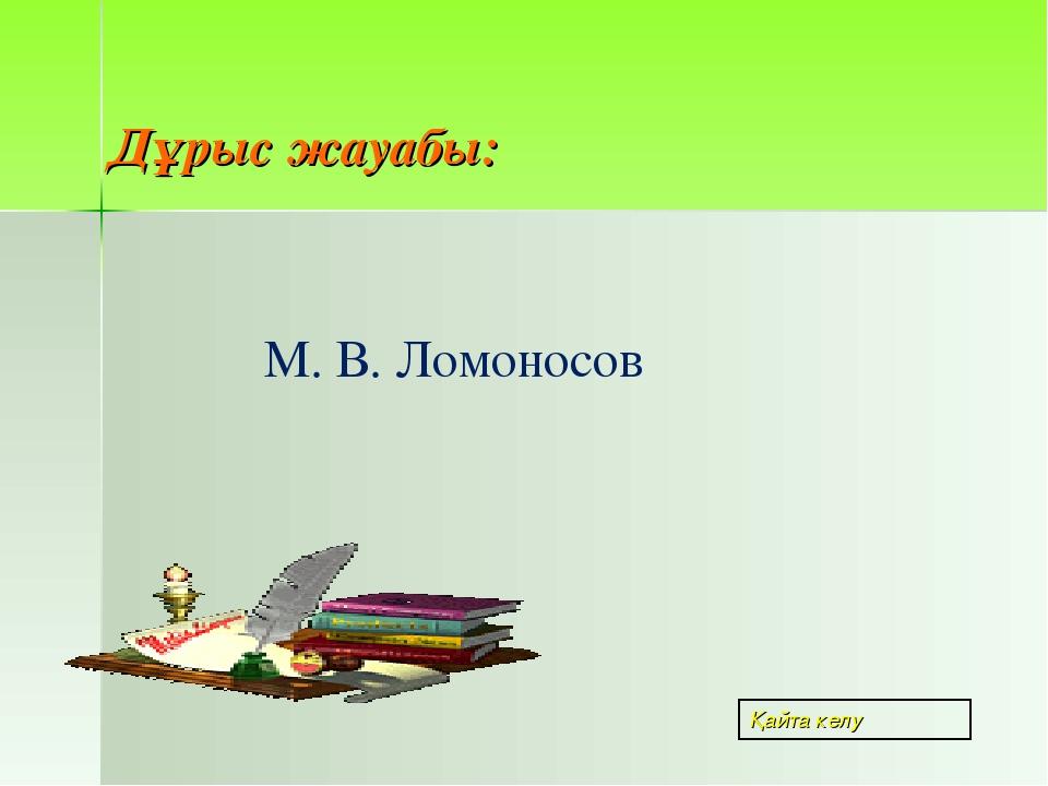 М. В. Ломоносов Дұрыс жауабы: Қайта келу