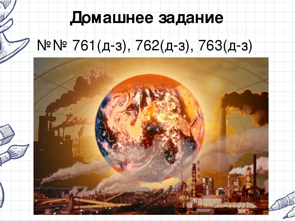 Домашнее задание №№ 761(д-з), 762(д-з), 763(д-з)
