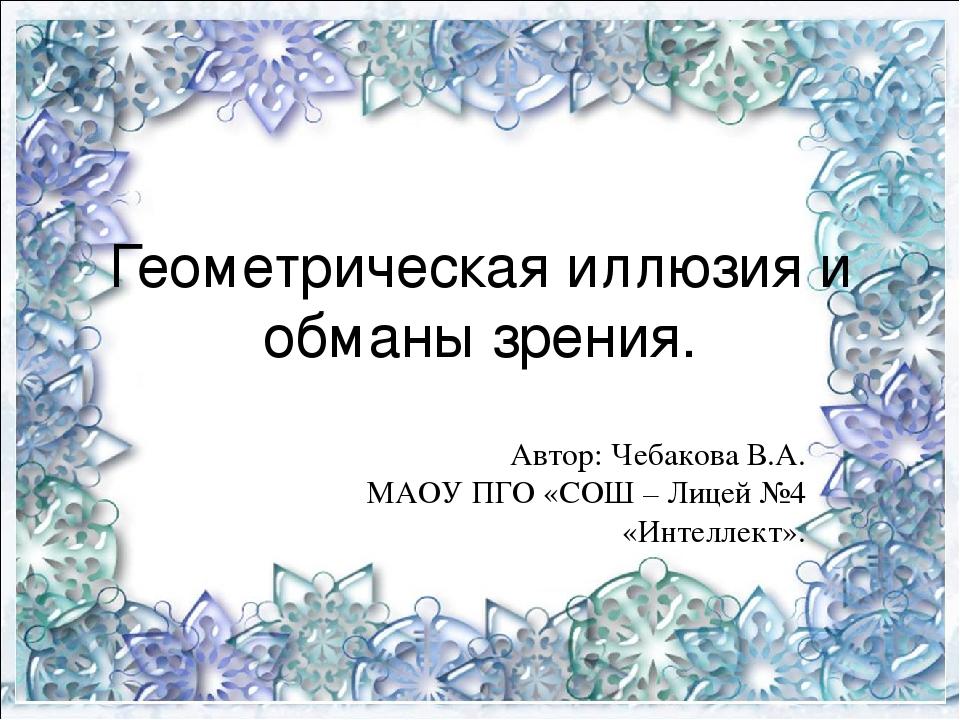 Геометрическая иллюзия и обманы зрения. Автор: Чебакова В.А. МАОУ ПГО «СОШ –...