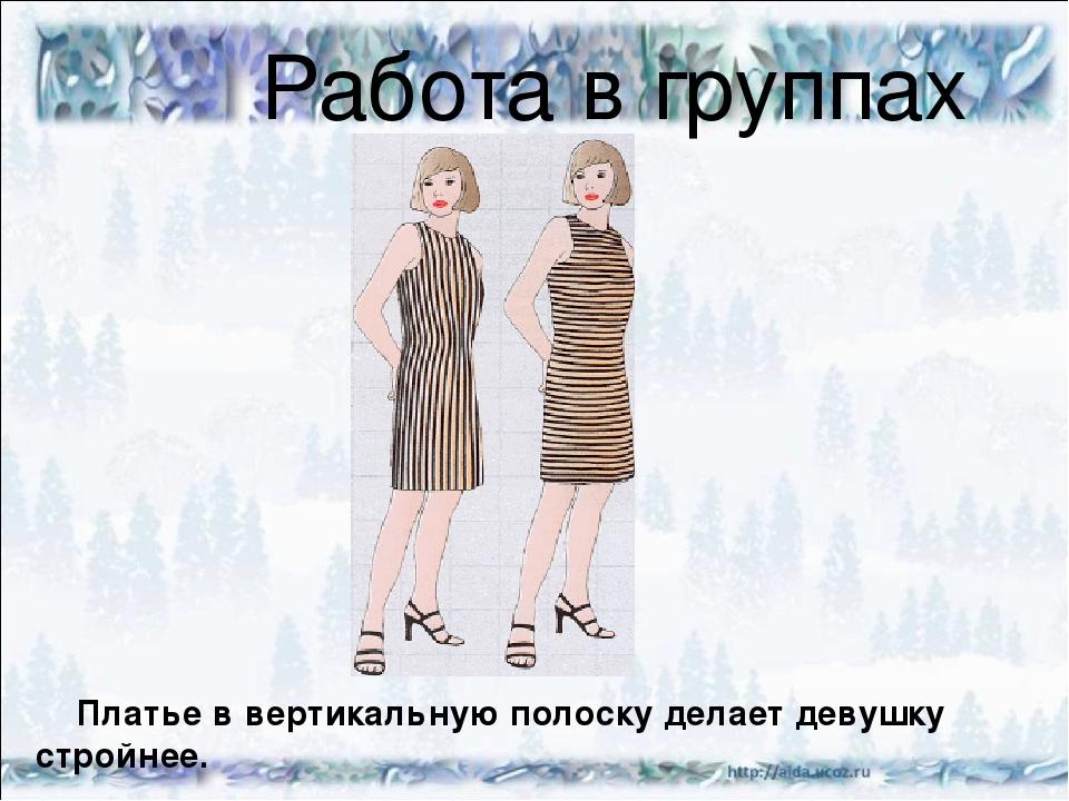 Работа в группах Платье в вертикальную полоску делает девушку стройнее.