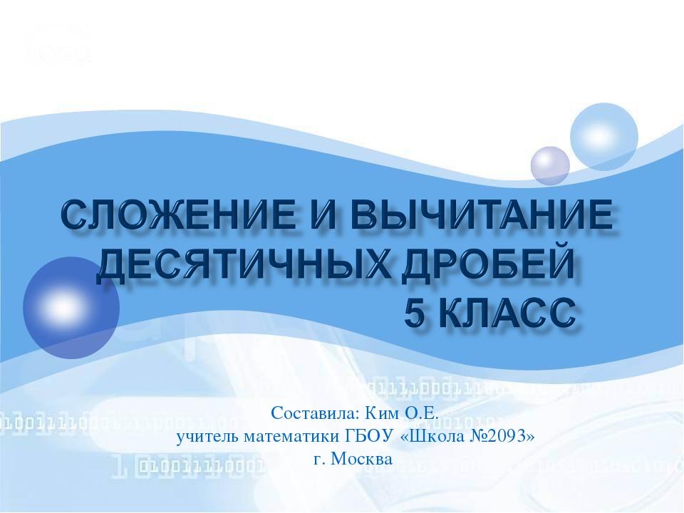 Составила: Ким О.Е. учитель математики ГБОУ «Школа №2093» г. Москва