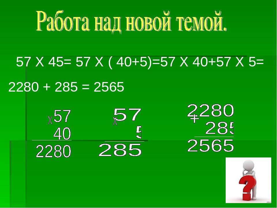 57 Х 45= 57 Х ( 40+5)=57 Х 40+57 Х 5= 2280 + 285 = 2565