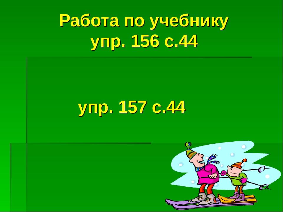 Работа по учебнику упр. 156 с.44 упр. 157 с.44