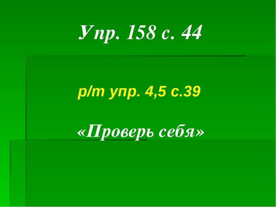 Упр. 158 с. 44 р/т упр. 4,5 с.39 «Проверь себя»