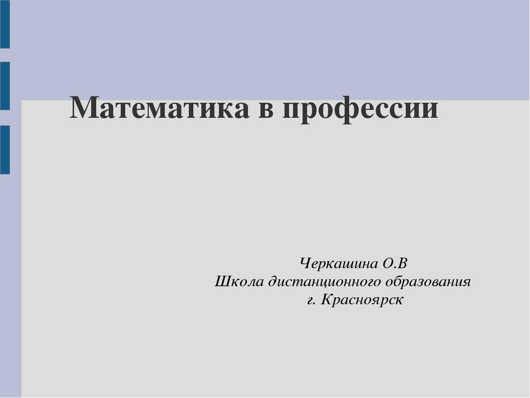 Математика в профессии Черкашина О.В Школа дистанционного образования г. Крас...