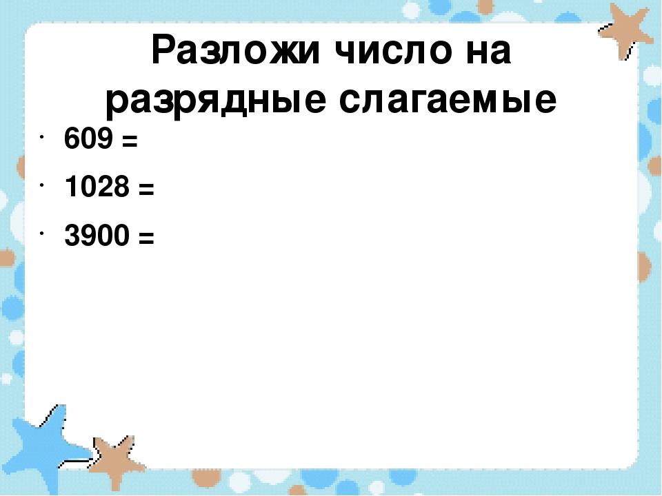 Разложи число на разрядные слагаемые 609 = 1028 = 3900 =