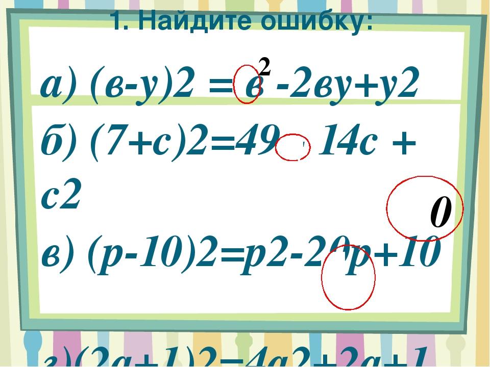 1. Найдите ошибку: а) (в-у)2 = в -2ву+у2 б) (7+с)2=49 - 14с + с2 в) (р-10)2=р...
