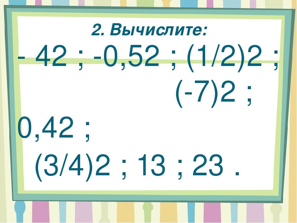 2. Вычислите: - 42 ; -0,52 ; (1/2)2 ; (-7)2 ; 0,42 ; (3/4)2 ; 13 ; 23 .