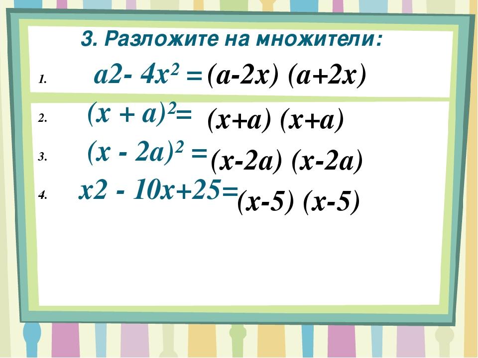 3. Разложите на множители: а2- 4х² = (х + а)²= (х - 2а)² = x2 - 10х+25= (а-2х...