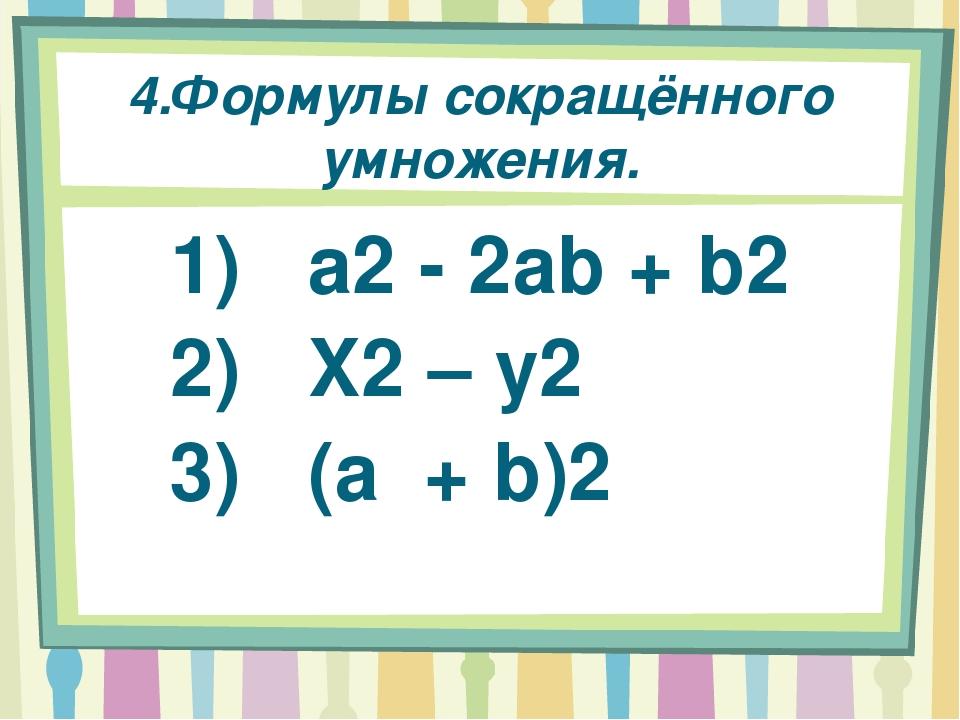 4.Формулы сокращённого умножения. 1) a2 - 2ab + b2 2) X2 – y2 3) (a + b)2