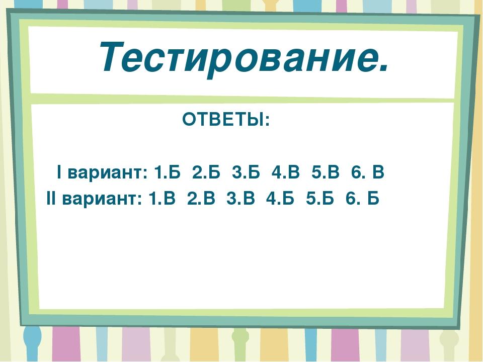 Тестирование. ОТВЕТЫ: I вариант: 1.Б 2.Б 3.Б 4.В 5.В 6. В II вариант: 1.В 2.В...