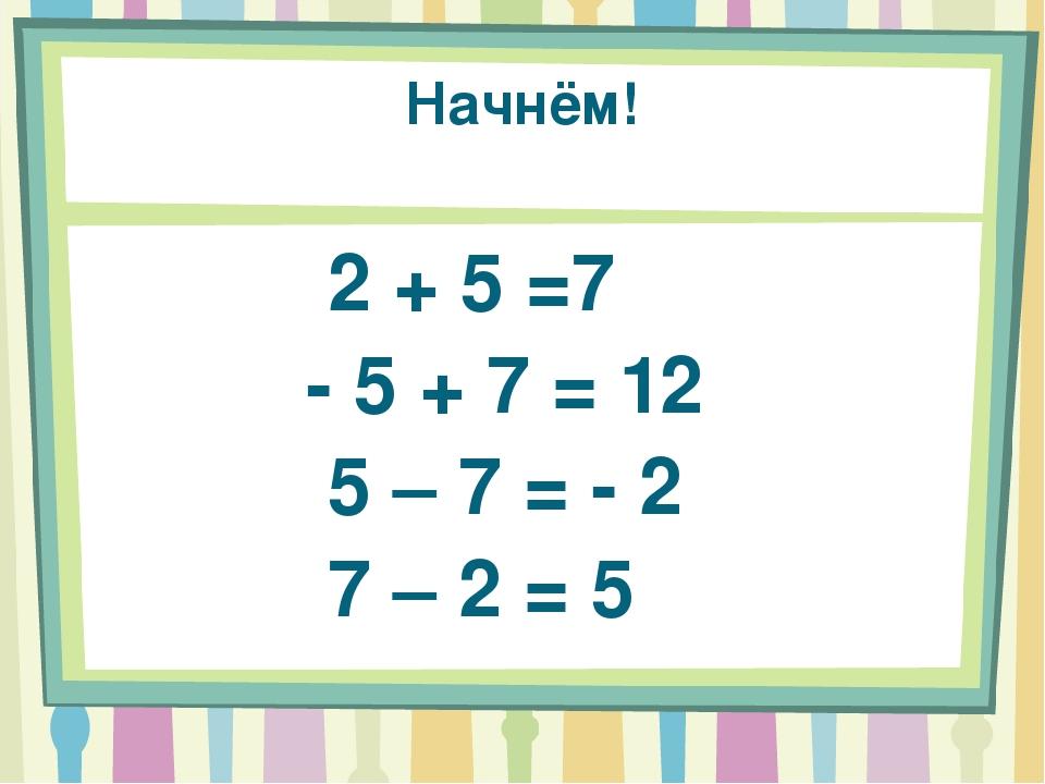 Начнём! 2 + 5 =7 - 5 + 7 = 12 5 – 7 = - 2 7 – 2 = 5