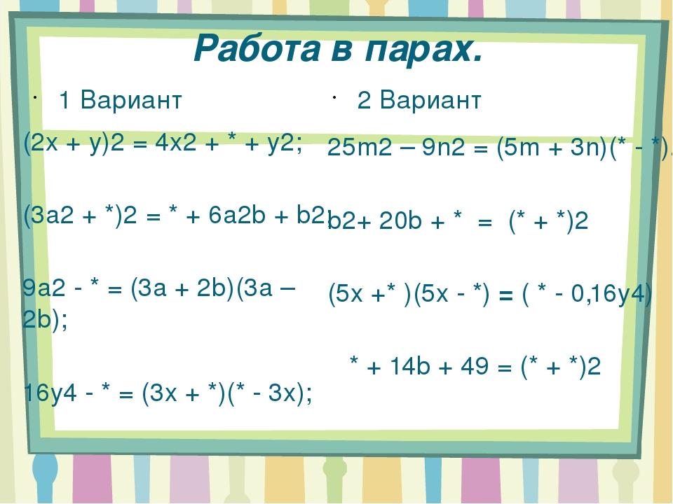 Работа в парах. 1 Вариант (2x + y)2 = 4x2 + * + y2; (3a2 + *)2 = * + 6a2b + b...