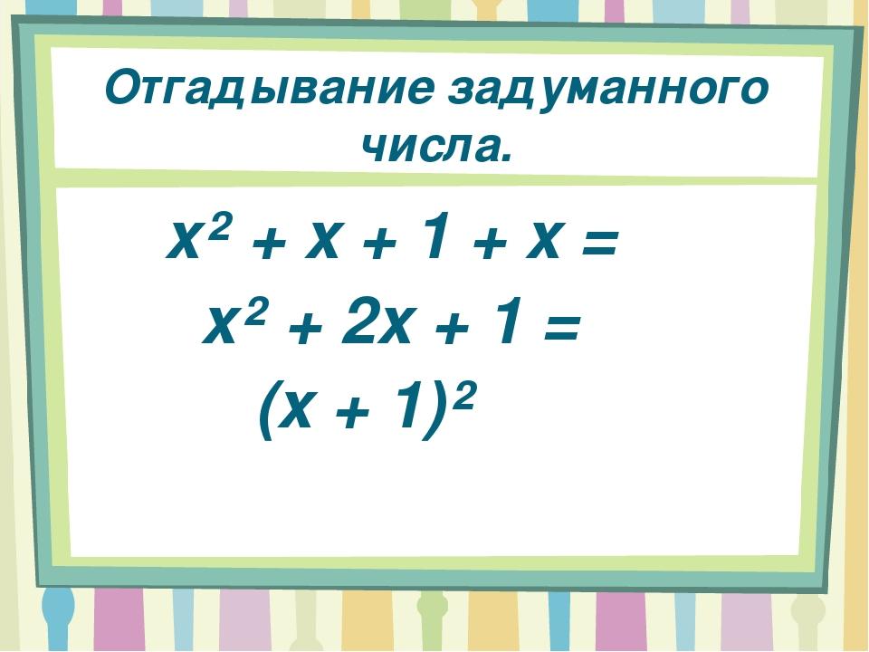 Отгадывание задуманного числа. x² + x + 1 + x = x² + 2x + 1 = (x + 1)²