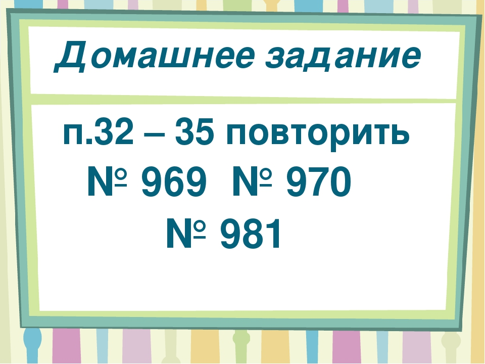 Домашнее задание п.32 – 35 повторить № 969 № 970 № 981